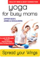 Yoga for busy moms. Spread your wings : upper body, arms & shoulders.