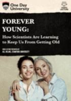 Forever young : how scientists are learning to keep us from getting old