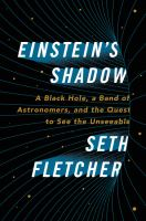 Einstein's shadow : a black hole, a band of astronomers, and the quest to see the unseeable