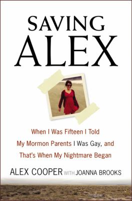 Saving Alex : when I was fifteen I told my Mormon parents I was g