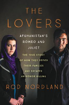 The lovers : Afghanistan's Romeo & Juliet : the true story of how they defied their families and escaped an honor killing