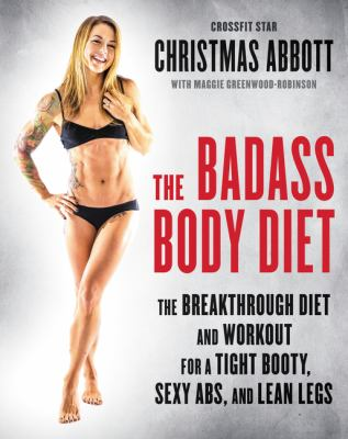 The badass body diet : the breakthrough diet and workout for a tight booty, sexy abs, and lean legs