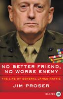 No better friend, no worse enemy : the life of General James Mattis