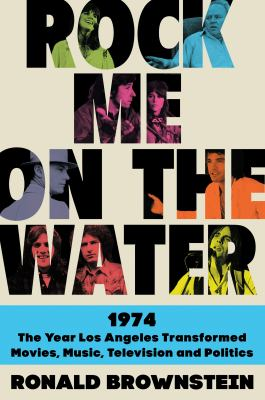 Rock me on the water : 1974, the year Los Angeles transformed, movies, music, television, and politics