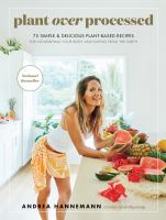 Plant over processed : 75 simple & delicious plant-based recipes for nourishing your body and eating from the earth