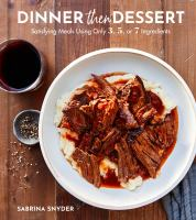 Dinner then dessert : satisfying meals using only 3, 5, or 7 ingredients