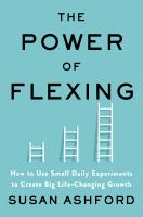 The power of flexing : how to use small daily experiments to create big life-changing growth