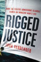 Rigged justice : how the college admissions scandal ruined an innocent man's life