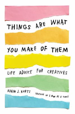 Things are what you make of them : life advice for creatives
