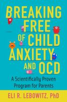 Breaking free of child anxiety and OCD : a scientifically proven program for parents