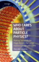 Who cares about particle physics : making sense of the Higgs boson, the Large Hadron Collider and CERN