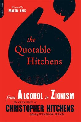 The quotable Hitchens : from alcohol to Zionism : the very best of Chritopher Hitchens