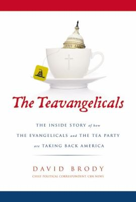 The Teavangelicals : the inside story of how the evangelicals and the Tea Party are taking back America