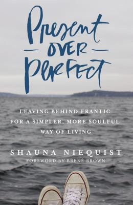 Present over perfect : leaving behind frantic for a simpler, more