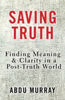 Saving truth : finding meaning & clarity in a post-truth world