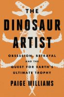 The dinosaur artist : obsession, betrayal and the quest for Earth's ultimate trophy