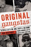Original gangstas : the untold story of Dr. Dre, Eazy-E, Ice Cube, Tupac Shakur, and the birth of West Coast rap