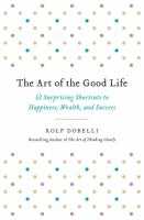 The art of the good life : 52 surprising shortcuts to happiness, wealth, and success