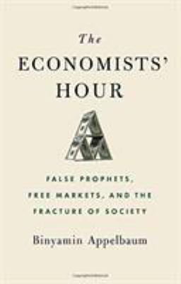 The economists' hour : false prophets, free markets, and the fracture of society