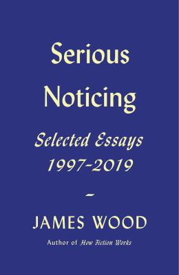 Serious noticing : selected essays, 1997-2019
