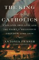 The King and the Catholics : England, Ireland, and the fight for religious freedom, 1780-1829