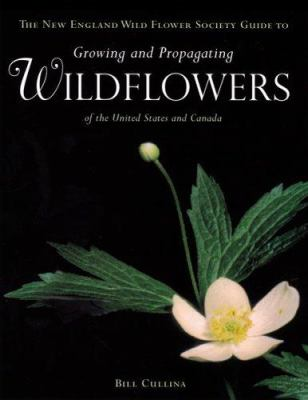 The New England Wild Flower Society guide to growing and propagating wildflowers of the United States and Canada