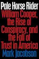 Pale horse rider : William Cooper, the rise of conspiracy, and the fall of trust in America