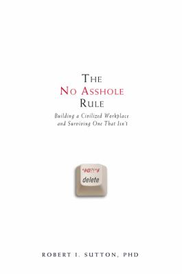 The no asshole rule : building a civilized workplace and survivin