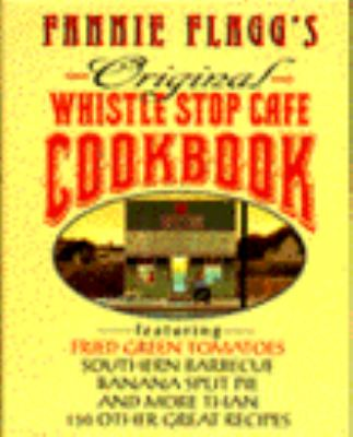 Fannie Flagg's original Whistle Stop Cafe cookbook : featuring fried green tomatoes, Southern barbecue, banana split cake, and many other great recipes