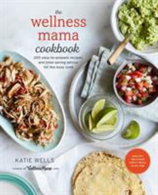 The Wellness Mama Cookbook: 200 Easy-To-Prepare Recipes and Time-