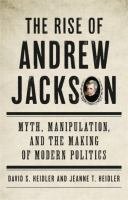 The rise of Andrew Jackson : myth, manipulation, and the making of modern politics