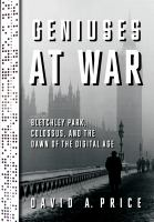 Geniuses at war : Bletchley Park, Colossus, and the dawn of the digital age