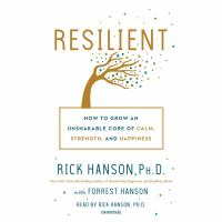 Resilient : how to grow an unshakable core of calm, strength, and happiness
