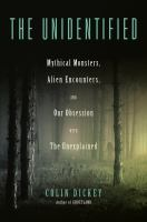 The unidentified : mythical monsters, alien encounters, and our obsession with the unexplained