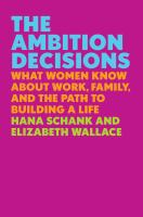 The ambition decisions : what women know about work, family, and the path to building a life