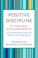 Positive discipline for today's busy (and overwhelmed) parent : how to balance work, parenting, and self for lasting well-being