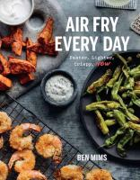 Air fry every day : 75 recipes to fry, roast, and bake using your air fryer