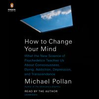 How to change your mind : what the new science of psychedelics teaches us about consciousness, dying, addiction, depression, and transcendence