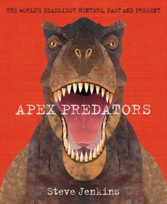 Apex predators : the world's deadliest hunters, past and present