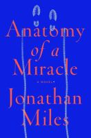 Anatomy of a miracle : the true* story of a paralyzed veteran, a Mississippi convenience store, a Vatican investigation, and the spectacular perils of grace : *a novel