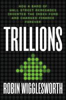 Trillions : how a band of Wall Street renegades invented the index fund and changed finance forever