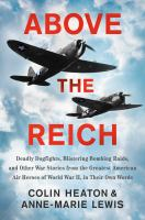Above the Reich : deadly dogfights, blistering bombing raids, and other war stories from the greatest American air heroes of World War II, in their own words