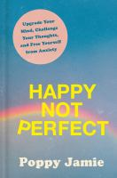 Happy not perfect : upgrade your mind, challenge your thoughts, and free yourself from anxiety