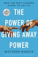 The power of giving away power : how the best leaders learn to let go