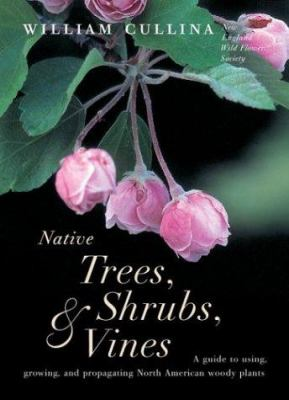 Native trees, shrubs, & vines : a guide to using, growing, and propagating North American woody plants