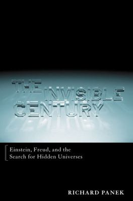 The invisible century : Einstein, Freud, and the search for hidden universes
