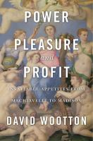 Power, pleasure, and profit : insatiable appetites from Machiavelli to Madison