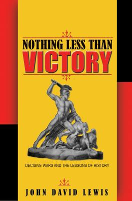 Nothing less than victory : decisive wars and the lessons of hist