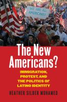 The new Americans : immigration, protest, and the politics of Latino identity
