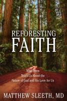 Reforesting faith : what trees teach us about the nature of God and his love for us